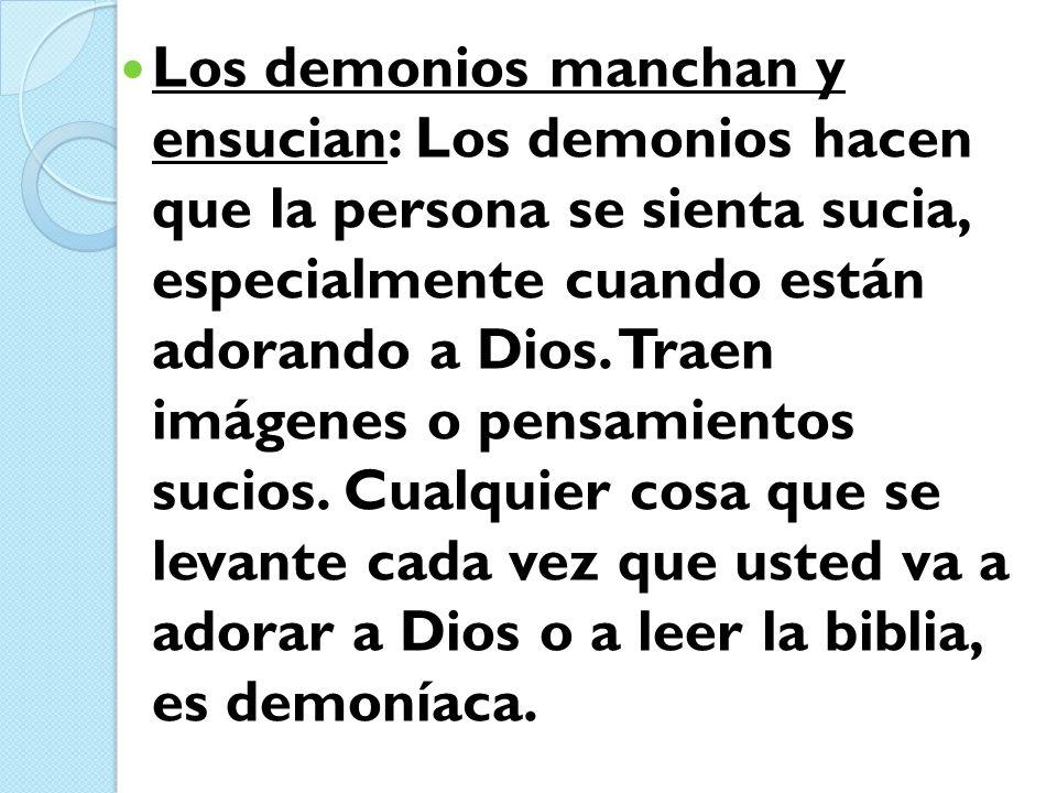 Los demonios manchan y ensucian: Los demonios hacen que la persona se sienta sucia, especialmente cuando están adorando a Dios.