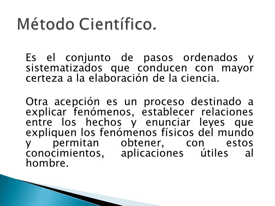 Método Científico. Es el conjunto de pasos ordenados y sistematizados que conducen con mayor certeza a la elaboración de la ciencia.