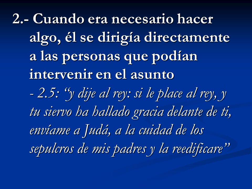 2.- Cuando era necesario hacer algo, él se dirigía directamente a las personas que podían intervenir en el asunto - 2.5: y dije al rey: si le place al rey, y tu siervo ha hallado gracia delante de ti, envíame a Judá, a la cuidad de los sepulcros de mis padres y la reedificare