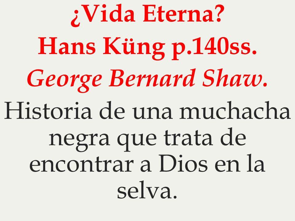 ¿Vida Eterna. Hans Küng p. 140ss. George Bernard Shaw