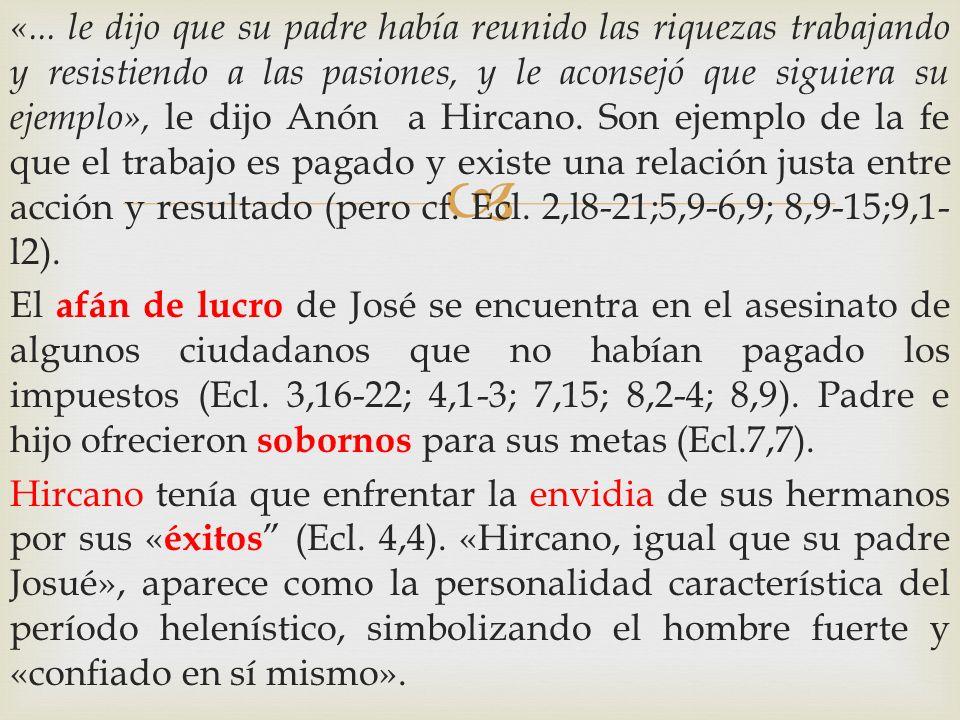 «... le dijo que su padre había reunido las riquezas trabajando y resistiendo a las pasiones, y le aconsejó que siguiera su ejemplo», le dijo Anón a Hircano. Son ejemplo de la fe que el trabajo es pagado y existe una relación justa entre acción y resultado (pero cf. Ecl. 2,l8-21;5,9-6,9; 8,9-15;9,1-l2).