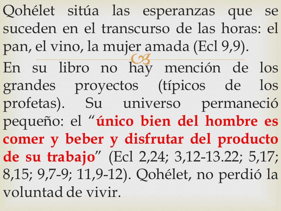 Qohélet sitúa las esperanzas que se suceden en el transcurso de las horas: el pan, el vino, la mujer amada (Ecl 9,9).