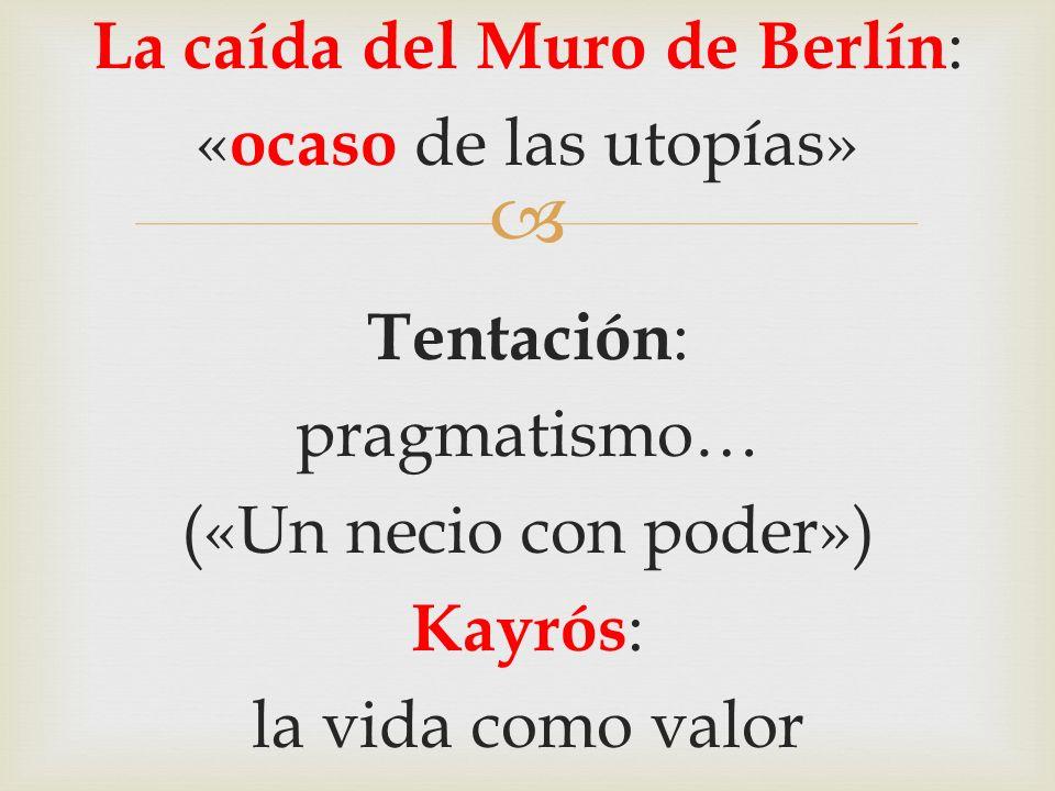 La caída del Muro de Berlín: «ocaso de las utopías» Tentación: pragmatismo… («Un necio con poder») Kayrós: la vida como valor