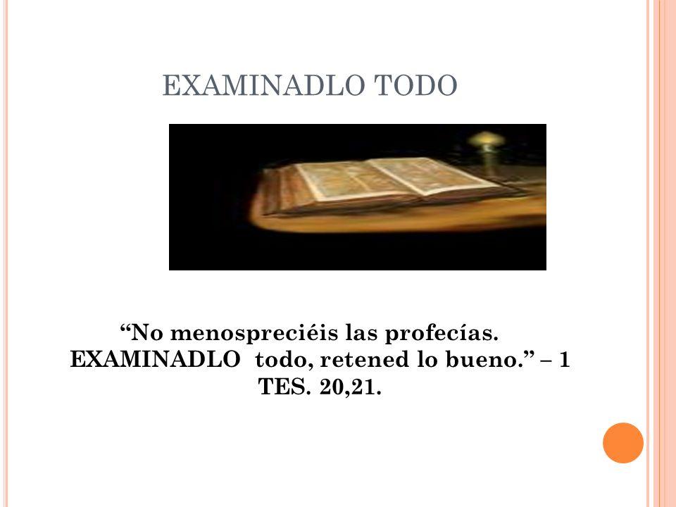 EXAMINADLO TODO No menospreciéis las profecías. EXAMINADLO todo, retened lo bueno. – 1 TES.