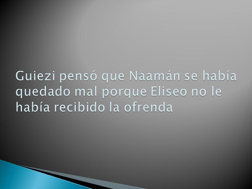Guiezi pensó que Naamán se había quedado mal porque Eliseo no le había recibido la ofrenda
