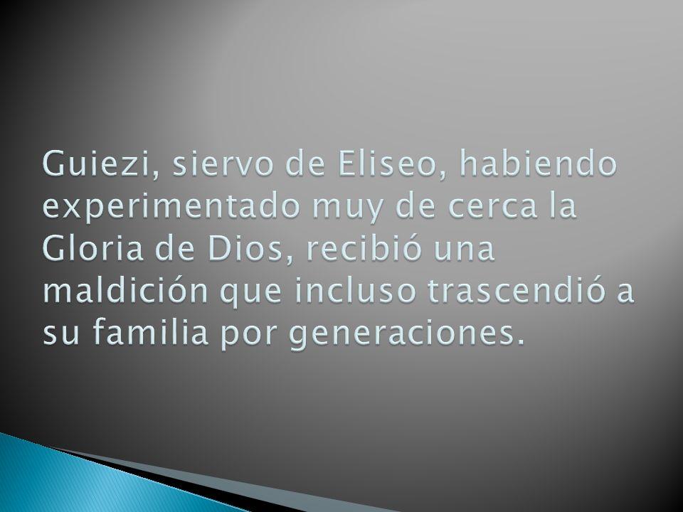 Guiezi, siervo de Eliseo, habiendo experimentado muy de cerca la Gloria de Dios, recibió una maldición que incluso trascendió a su familia por generaciones.