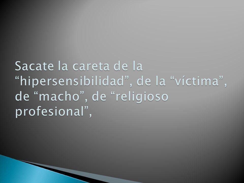 Sacate la careta de la hipersensibilidad , de la víctima , de macho , de religioso profesional ,