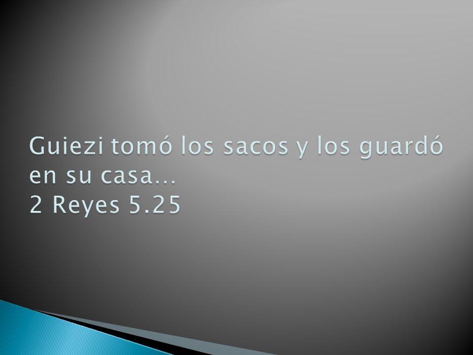 Guiezi tomó los sacos y los guardó en su casa… 2 Reyes 5.25