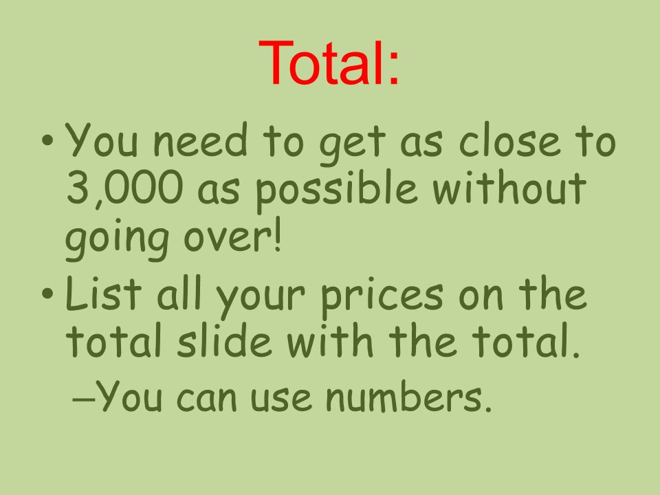 Total: You need to get as close to 3,000 as possible without going over! List all your prices on the total slide with the total.