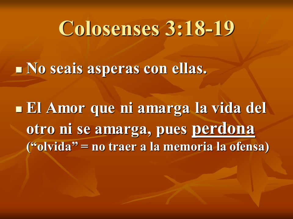 Colosenses 3:18-19 No seais asperas con ellas.