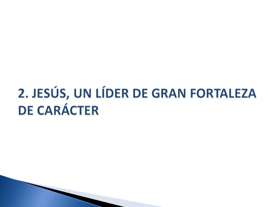 2. JESÚS, UN LÍDER DE GRAN FORTALEZA DE CARÁCTER