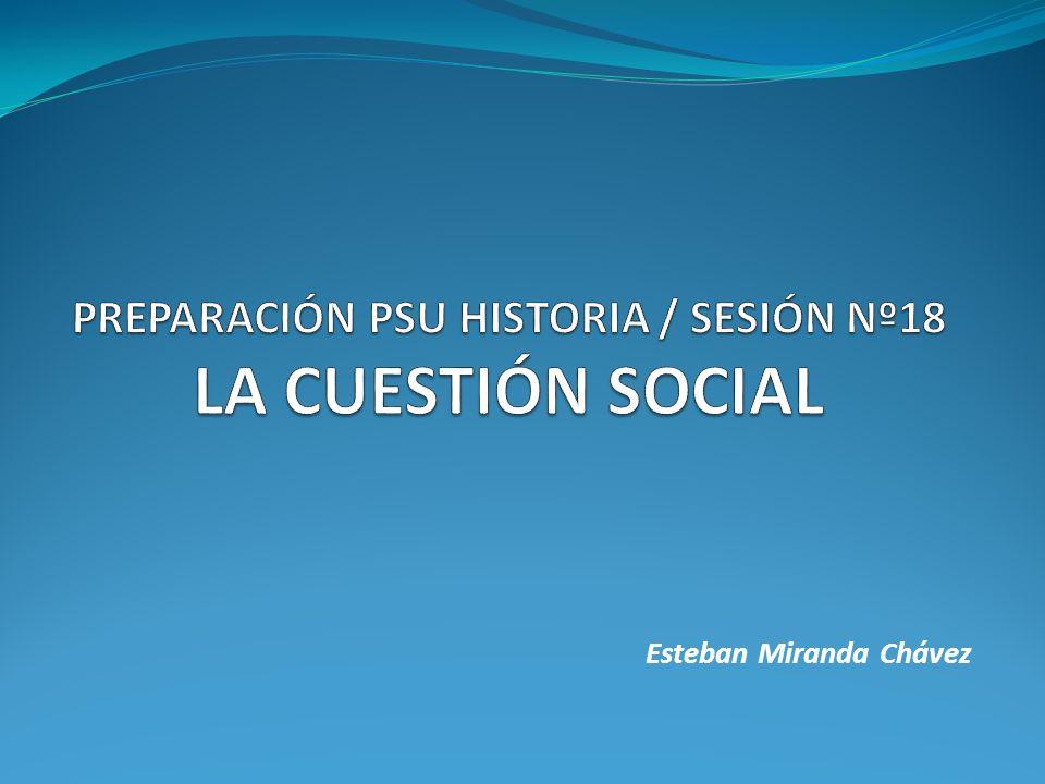 PREPARACIÓN PSU HISTORIA / SESIÓN Nº18 LA CUESTIÓN SOCIAL