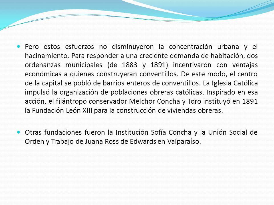 Pero estos esfuerzos no disminuyeron la concentración urbana y el hacinamiento. Para responder a una creciente demanda de habitación, dos ordenanzas municipales (de 1883 y 1891) incentivaron con ventajas económicas a quienes construyeran conventillos. De este modo, el centro de la capital se pobló de barrios enteros de conventillos. La Iglesia Católica impulsó la organización de poblaciones obreras católicas. Inspirado en esa acción, el filántropo conservador Melchor Concha y Toro instituyó en 1891 la Fundación León XIII para la construcción de viviendas obreras.