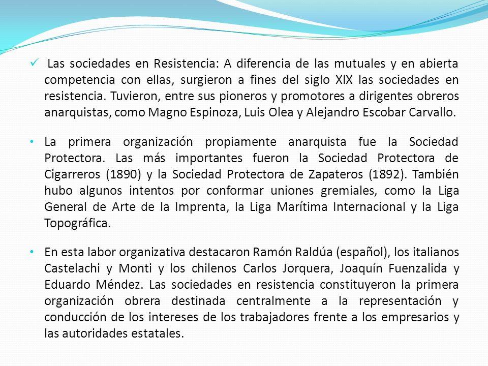 Las sociedades en Resistencia: A diferencia de las mutuales y en abierta competencia con ellas, surgieron a fines del siglo XIX las sociedades en resistencia. Tuvieron, entre sus pioneros y promotores a dirigentes obreros anarquistas, como Magno Espinoza, Luis Olea y Alejandro Escobar Carvallo.