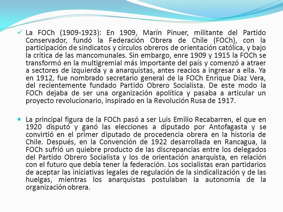 La FOCh (1909-1923): En 1909, Marín Pinuer, militante del Partido Conservador, fundó la Federación Obrera de Chile (FOCh), con la participación de sindicatos y círculos obreros de orientación católica, y bajo la crítica de las mancomunales. Sin embargo, enre 1909 y 1915 la FOCh se transformó en la multigremial más importante del país y comenzó a atraer a sectores de izquierda y a anarquistas, antes reacios a ingresar a ella. Ya en 1912, fue nombrado secretario general de la FOCh Enrique Díaz Vera, del recientemente fundado Partido Obrero Socialista. De este modo la FOCh dejaba de ser una organización apolítica y pasaba a articular un proyecto revolucionario, inspirado en la Revolución Rusa de 1917.