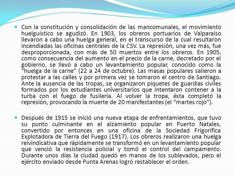 Con la constitución y consolidación de las mancomunales, el movimiento huelguístico se agudizó. En 1903, los obreros portuarios de Valparaíso llevaron a cabo una huelga general, en el transcurso de la cual resultaron incendiadas las oficinas centrales de la CSV. La represión, una vez más, fue desproporcionada, con más de 50 muertos entre los obreros. En 1905, como consecuencia del aumento en el precio de la carne, decretado por el gobierno, se llevó a cabo un levantamiento popular, conocido como la huelga de la carne (22 a 24 de octubre). Las masas populares salieron a protestar a las calles y por primera vez se tomaron el centro de Santiago. Ante la ausencia de las tropas, se organizaron piquetes de guardias civiles formados por los estudiantes universitarios que intentaron contener a la turba con el fuego de fusilería. Al volver la tropa, ésta completó la represión, provocando la muerte de 20 manifestantes (el martes rojo ).