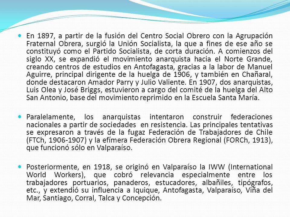 En 1897, a partir de la fusión del Centro Social Obrero con la Agrupación Fraternal Obrera, surgió la Unión Socialista, la que a fines de ese año se constituyó como el Partido Socialista, de corta duración. A comienzos del siglo XX, se expandió el movimiento anarquista hacia el Norte Grande, creando centros de estudios en Antofagasta, gracias a la labor de Manuel Aguirre, principal dirigente de la huelga de 1906, y también en Chañaral, donde destacaron Amador Parry y Julio Valiente. En 1907, dos anarquistas, Luis Olea y José Briggs, estuvieron a cargo del comité de la huelga del Alto San Antonio, base del movimiento reprimido en la Escuela Santa María.