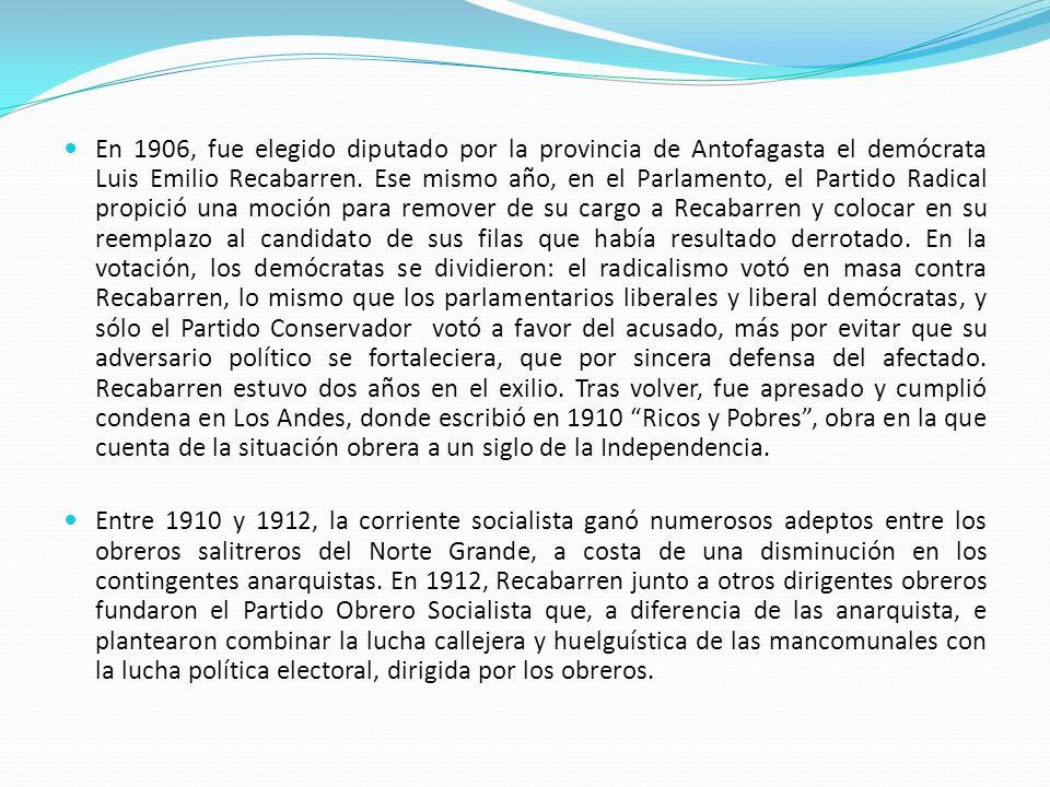 En 1906, fue elegido diputado por la provincia de Antofagasta el demócrata Luis Emilio Recabarren. Ese mismo año, en el Parlamento, el Partido Radical propició una moción para remover de su cargo a Recabarren y colocar en su reemplazo al candidato de sus filas que había resultado derrotado. En la votación, los demócratas se dividieron: el radicalismo votó en masa contra Recabarren, lo mismo que los parlamentarios liberales y liberal demócratas, y sólo el Partido Conservador votó a favor del acusado, más por evitar que su adversario político se fortaleciera, que por sincera defensa del afectado. Recabarren estuvo dos años en el exilio. Tras volver, fue apresado y cumplió condena en Los Andes, donde escribió en 1910 Ricos y Pobres , obra en la que cuenta de la situación obrera a un siglo de la Independencia.
