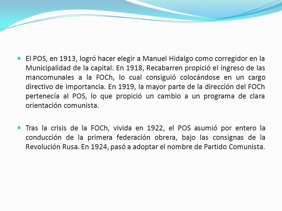 El POS, en 1913, logró hacer elegir a Manuel Hidalgo como corregidor en la Municipalidad de la capital. En 1918, Recabarren propició el ingreso de las mancomunales a la FOCh, lo cual consiguió colocándose en un cargo directivo de importancia. En 1919, la mayor parte de la dirección del FOCh pertenecía al POS, lo que propició un cambio a un programa de clara orientación comunista.