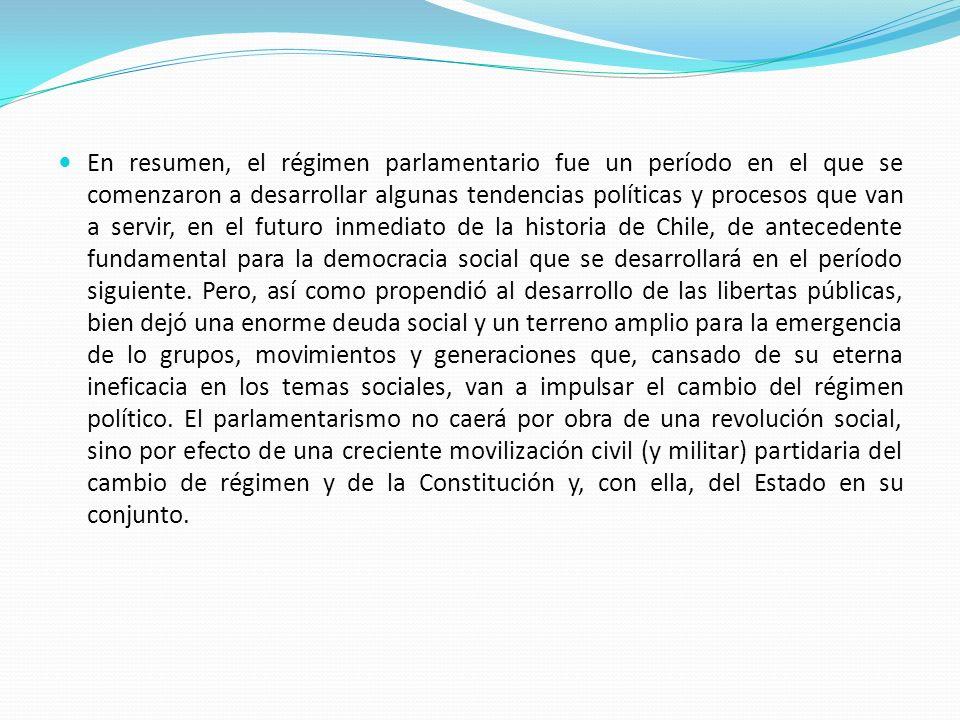 En resumen, el régimen parlamentario fue un período en el que se comenzaron a desarrollar algunas tendencias políticas y procesos que van a servir, en el futuro inmediato de la historia de Chile, de antecedente fundamental para la democracia social que se desarrollará en el período siguiente.