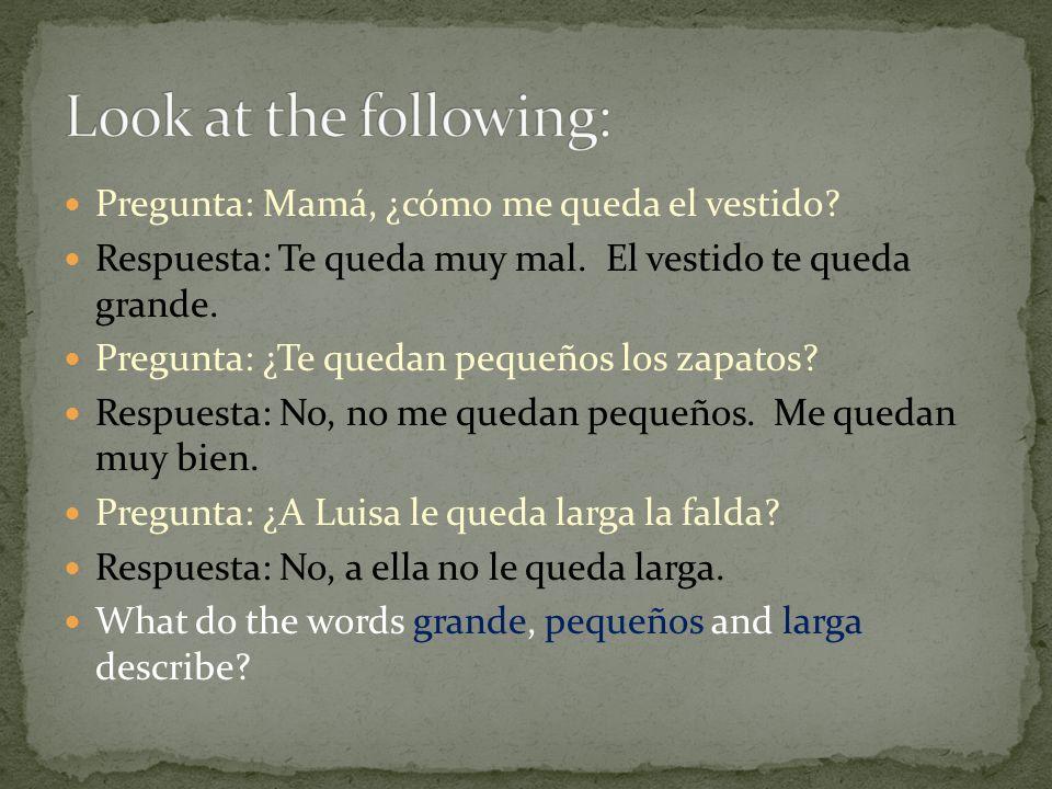 Look at the following: Pregunta: Mamá, ¿cómo me queda el vestido