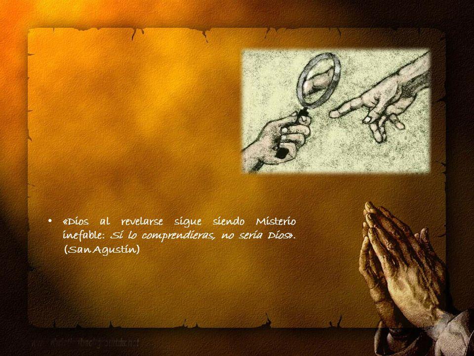 «Dios al revelarse sigue siendo Misterio inefable: Si lo comprendieras, no seria Dios».