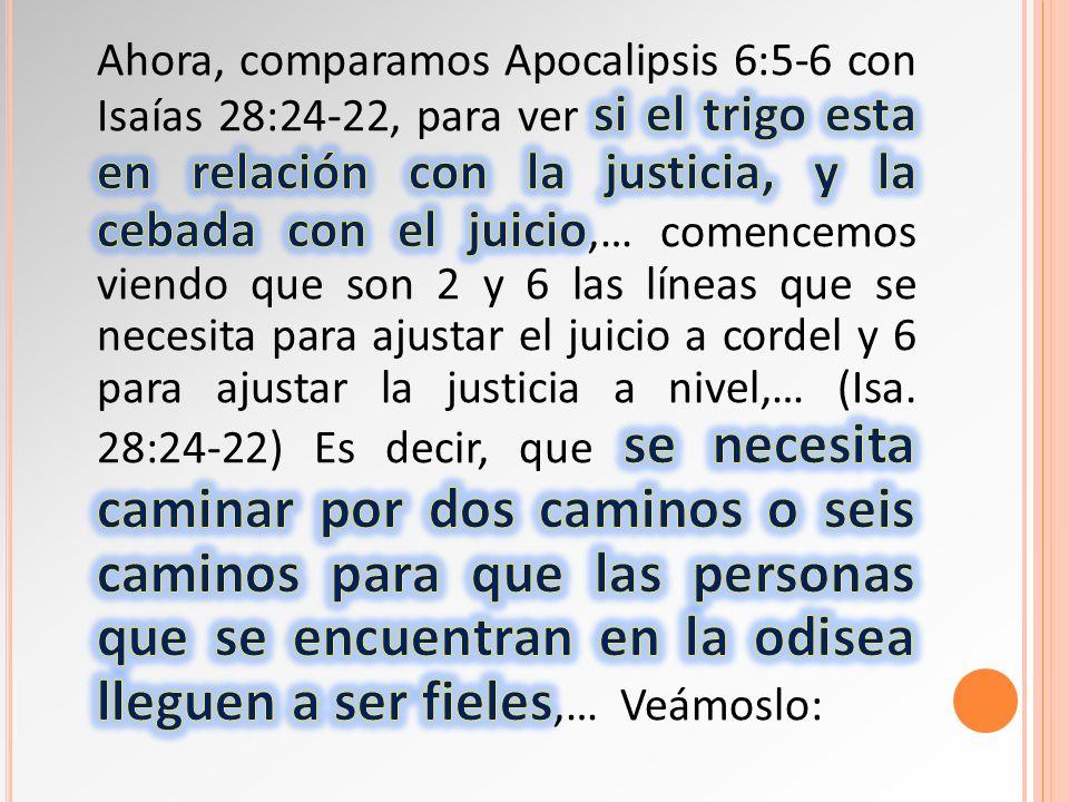 Ahora, comparamos Apocalipsis 6:5-6 con Isaías 28:24-22, para ver si el trigo esta en relación con la justicia, y la cebada con el juicio,… comencemos viendo que son 2 y 6 las líneas que se necesita para ajustar el juicio a cordel y 6 para ajustar la justicia a nivel,… (Isa.