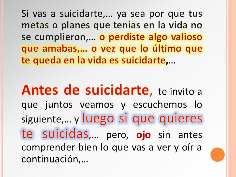 Si vas a suicidarte,… ya sea por que tus metas o planes que tenias en la vida no se cumplieron,… o perdiste algo valioso que amabas,… o vez que lo último que te queda en la vida es suicidarte,…