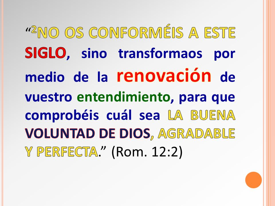 2No os conforméis a este siglo, sino transformaos por medio de la renovación de vuestro entendimiento, para que comprobéis cuál sea la buena voluntad de Dios, agradable y perfecta. (Rom.