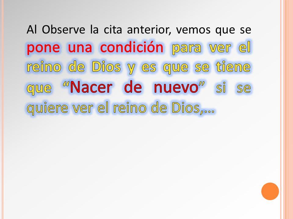 Al Observe la cita anterior, vemos que se pone una condición para ver el reino de Dios y es que se tiene que Nacer de nuevo si se quiere ver el reino de Dios,…