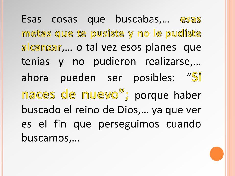 Esas cosas que buscabas,… esas metas que te pusiste y no le pudiste alcanzar,… o tal vez esos planes que tenias y no pudieron realizarse,… ahora pueden ser posibles: Si naces de nuevo ; porque haber buscado el reino de Dios,… ya que ver es el fin que perseguimos cuando buscamos,…