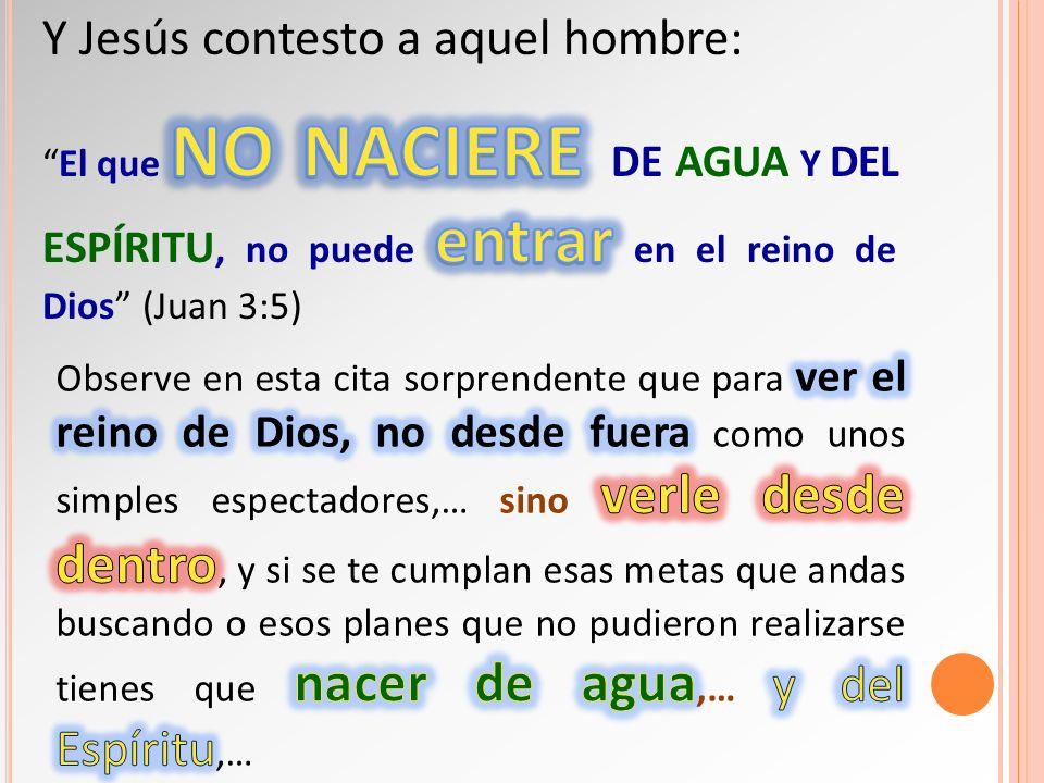 Y Jesús contesto a aquel hombre: El que no naciere de agua y del Espíritu, no puede entrar en el reino de Dios (Juan 3:5)