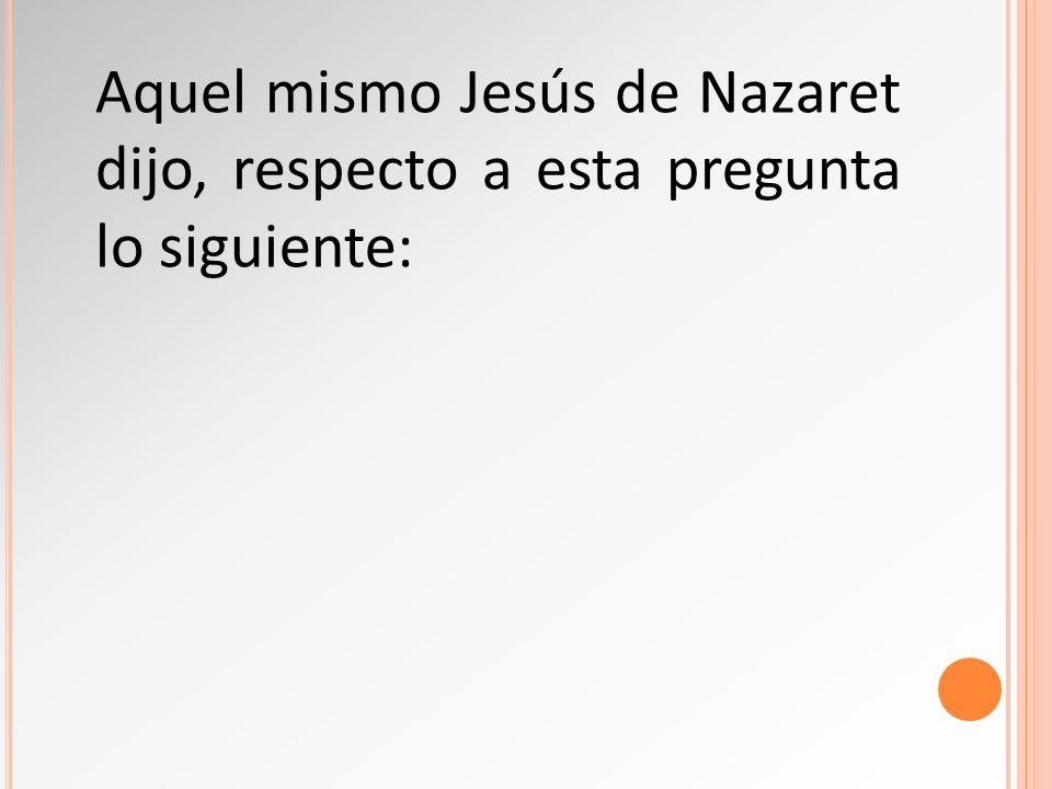 Aquel mismo Jesús de Nazaret dijo, respecto a esta pregunta lo siguiente: