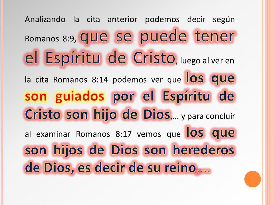 Analizando la cita anterior podemos decir según Romanos 8:9, que se puede tener el Espíritu de Cristo, luego al ver en la cita Romanos 8:14 podemos ver que los que son guiados por el Espíritu de Cristo son hijo de Dios,… y para concluir al examinar Romanos 8:17 vemos que los que son hijos de Dios son herederos de Dios, es decir de su reino,…