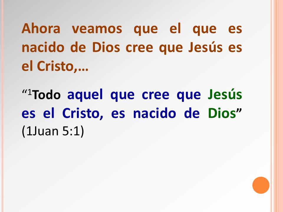 Ahora veamos que el que es nacido de Dios cree que Jesús es el Cristo,…