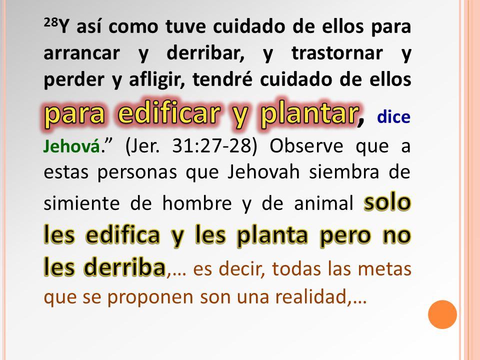 28Y así como tuve cuidado de ellos para arrancar y derribar, y trastornar y perder y afligir, tendré cuidado de ellos para edificar y plantar, dice Jehová. (Jer.