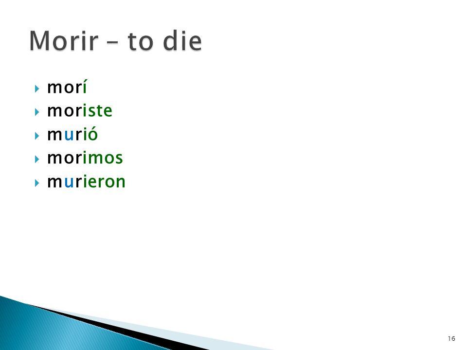 Morir – to die morí moriste murió morimos murieron