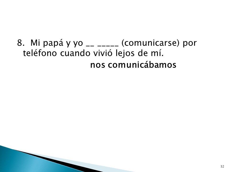 8. Mi papá y yo __ _____ (comunicarse) por teléfono cuando vivió lejos de mí. nos comunicábamos