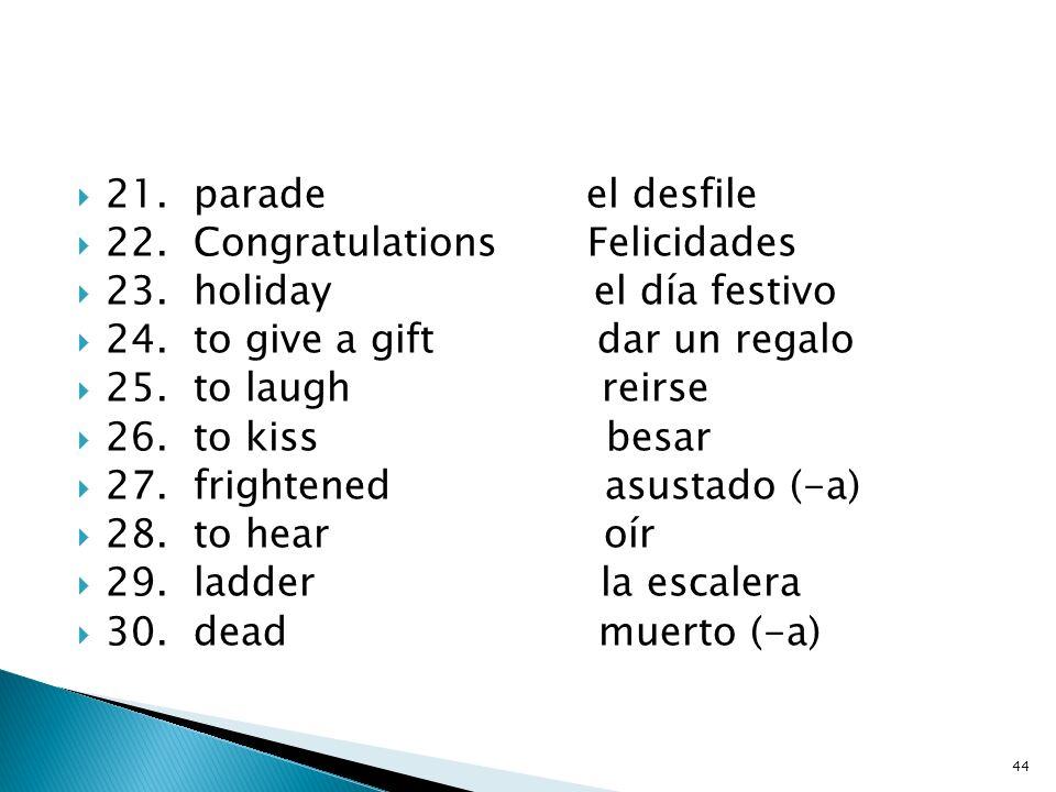 21. parade el desfile 22. Congratulations Felicidades. 23. holiday el día festivo.