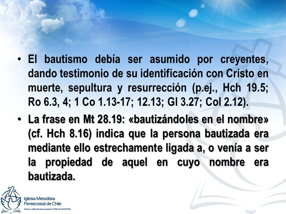 El bautismo debía ser asumido por creyentes, dando testimonio de su identificación con Cristo en muerte, sepultura y resurrección (p.ej., Hch 19.5; Ro 6.3, 4; 1 Co 1.13-17; 12.13; Gl 3.27; Col 2.12).