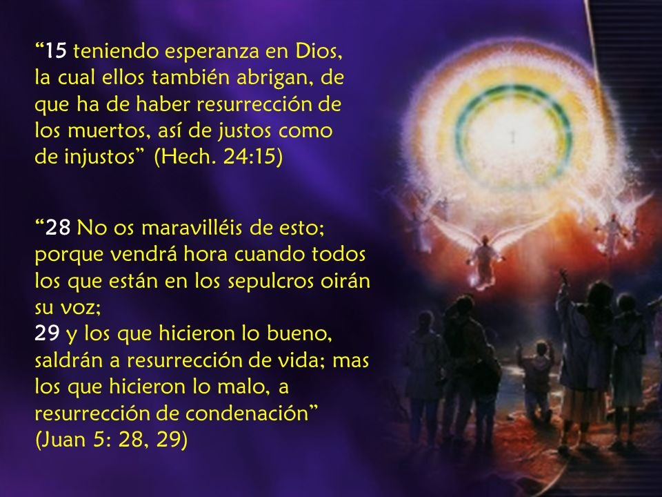 15 teniendo esperanza en Dios, la cual ellos también abrigan, de que ha de haber resurrección de los muertos, así de justos como de injustos (Hech. 24:15)