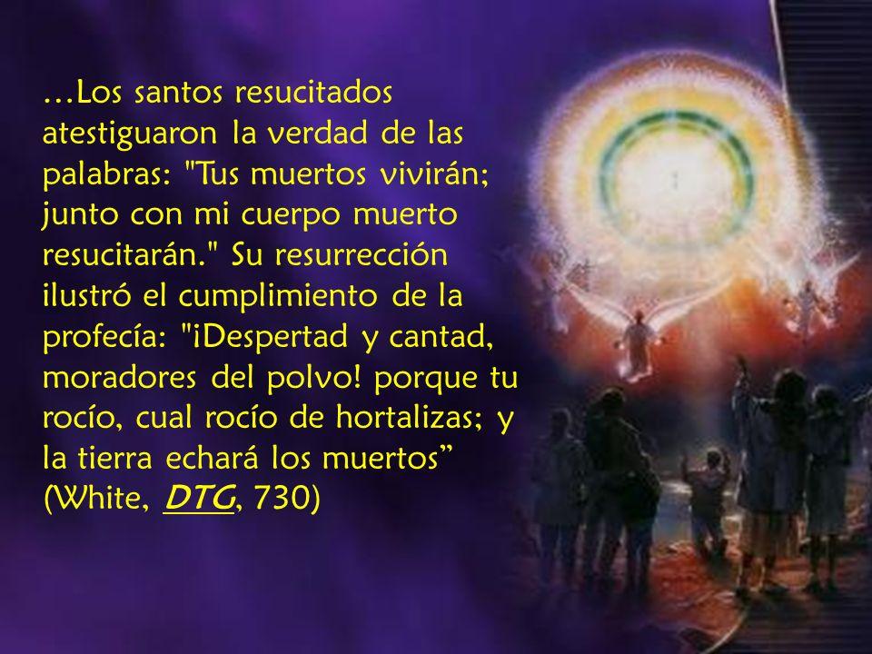 …Los santos resucitados atestiguaron la verdad de las palabras: Tus muertos vivirán; junto con mi cuerpo muerto resucitarán. Su resurrección ilustró el cumplimiento de la profecía: ¡Despertad y cantad, moradores del polvo.