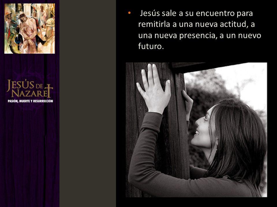 Jesús sale a su encuentro para remitirla a una nueva actitud, a una nueva presencia, a un nuevo futuro.