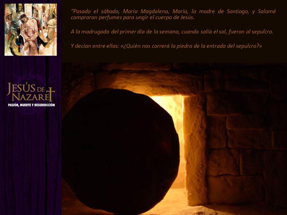Pasado el sábado, María Magdalena, María, la madre de Santiago, y Salomé compraron perfumes para ungir el cuerpo de Jesús.