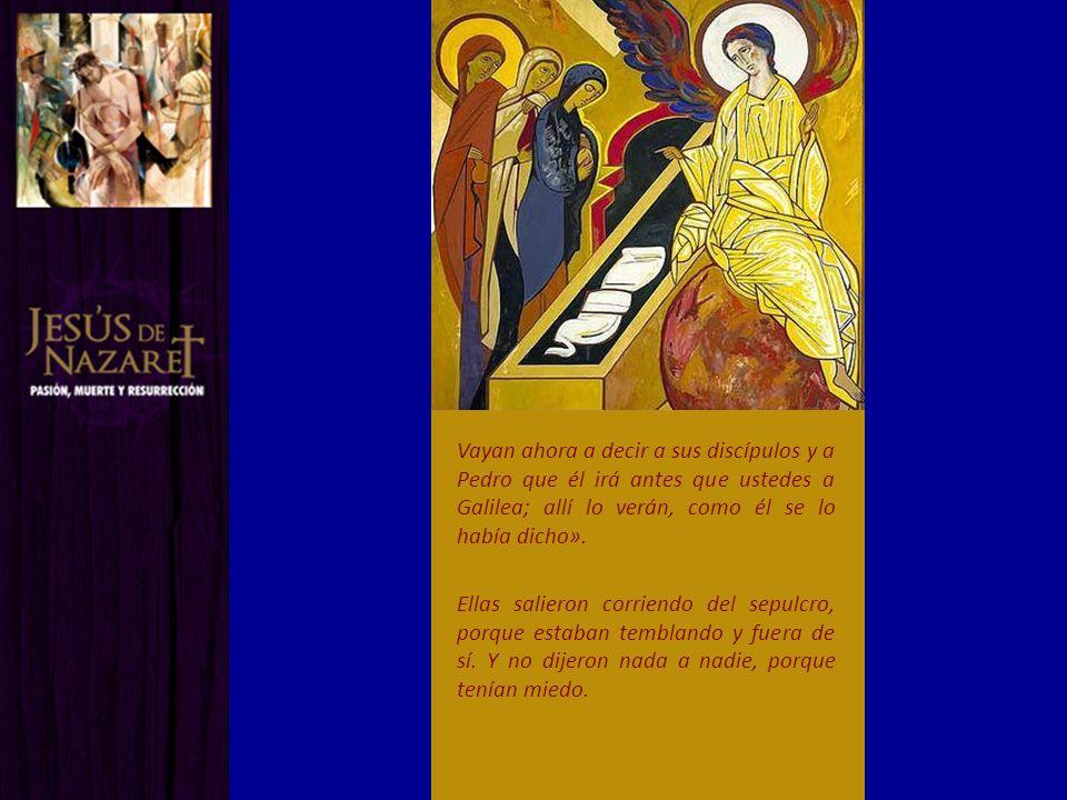 Vayan ahora a decir a sus discípulos y a Pedro que él irá antes que ustedes a Galilea; allí lo verán, como él se lo había dicho».