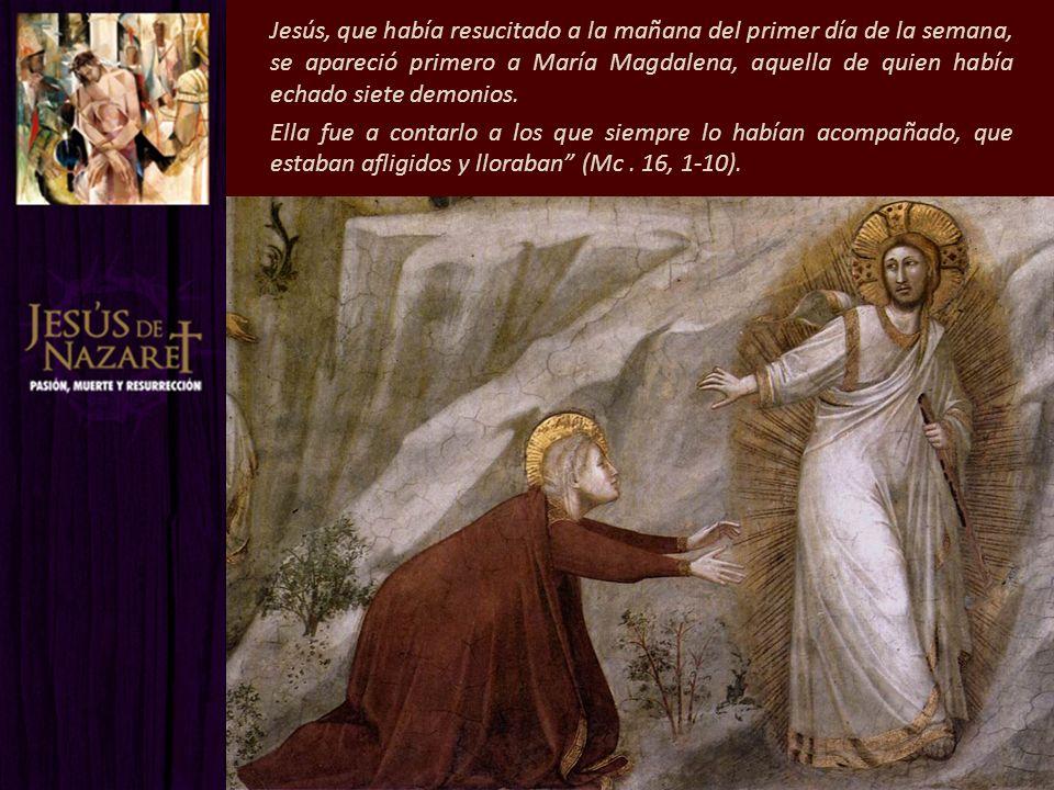 Jesús, que había resucitado a la mañana del primer día de la semana, se apareció primero a María Magdalena, aquella de quien había echado siete demonios.
