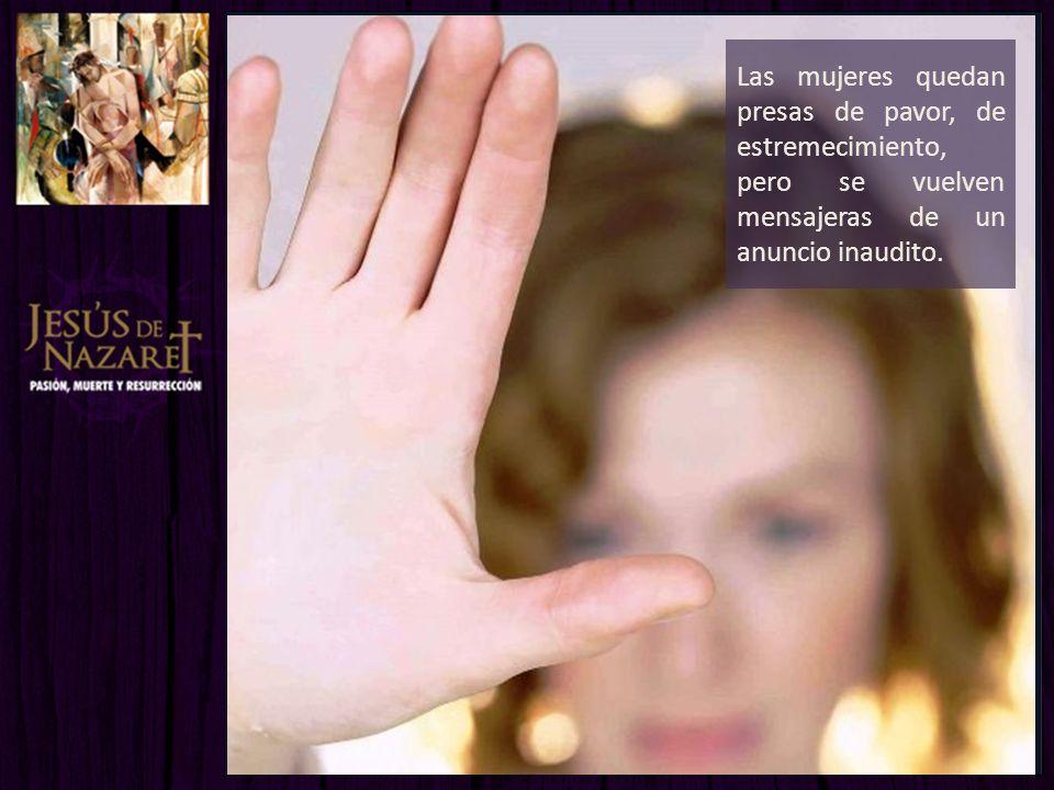 Las mujeres quedan presas de pavor, de estremecimiento, pero se vuelven mensajeras de un anuncio inaudito.