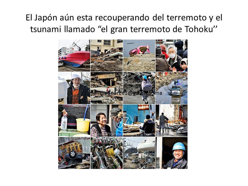 El Japón aún esta recouperando del terremoto y el tsunami llamado el gran terremoto de Tohoku''