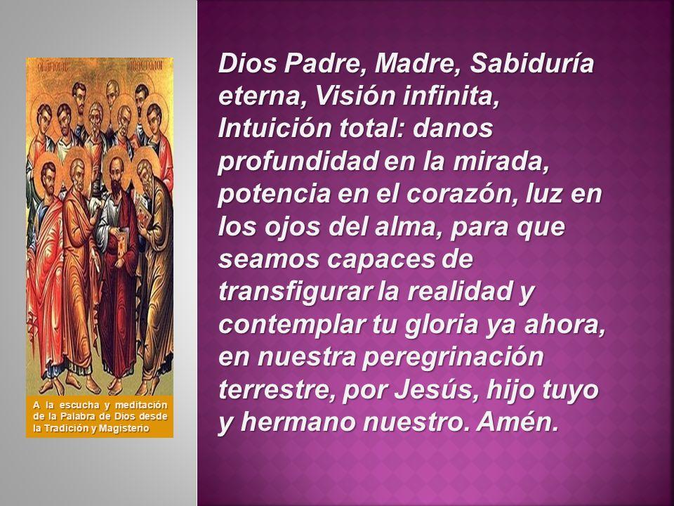 Dios Padre, Madre, Sabiduría eterna, Visión infinita, Intuición total: danos profundidad en la mirada, potencia en el corazón, luz en los ojos del alma, para que seamos capaces de transfigurar la realidad y contemplar tu gloria ya ahora, en nuestra peregrinación terrestre, por Jesús, hijo tuyo y hermano nuestro. Amén.