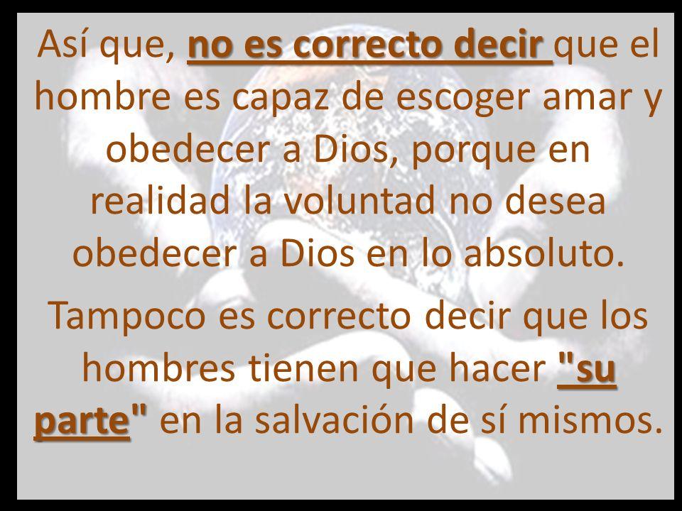 Así que, no es correcto decir que el hombre es capaz de escoger amar y obedecer a Dios, porque en realidad la voluntad no desea obedecer a Dios en lo absoluto.